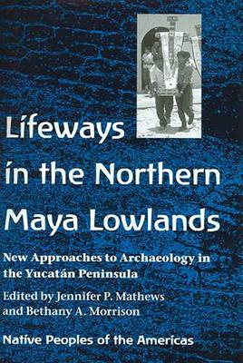 Lifeways in the Northern Maya Lowlands: New Approaches to Archaeology in the Yucatan Peninsula - Mathews, Jennifer P (Editor)