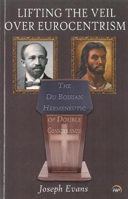 Lifting the Veil Over Eurocentrism: The Du Boisian Hermeneutic of Double Consciousness - Evans, Joseph