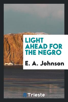 Light Ahead for the Negro - Johnson, E A