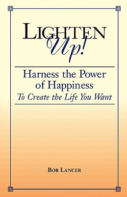 Lighten Up!: Harness the Power of Happiness to Create the Life You Want - Lancer, Bob