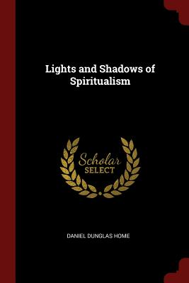 Lights and Shadows of Spiritualism - Home, Daniel Dunglas