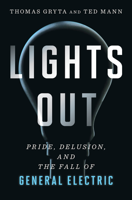 Lights Out: Pride, Delusion and the Fall of General Electric - Gryta, Thomas