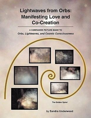 Lightwaves from Orbs: Manifesting Love and Co-Creation - Underwood, Sandra