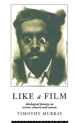 Like a Film: Ideological Fantasy on Screen, Camera and Canvas - Murray, Timothy