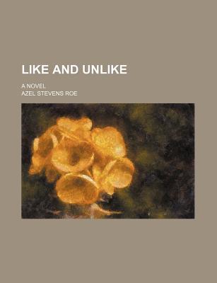 Like and Unlike; A Novel - Roe, Azel Stevens