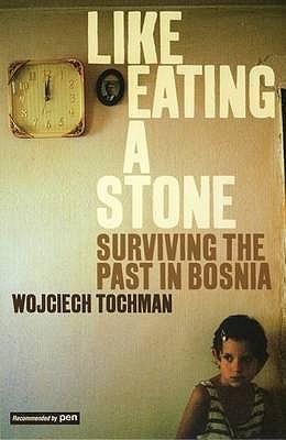 Like Eating a Stone: Surviving the Past in Bosnia - Tochman, Wojciech, and Lloyd-Jones, Antonia (Translated by)