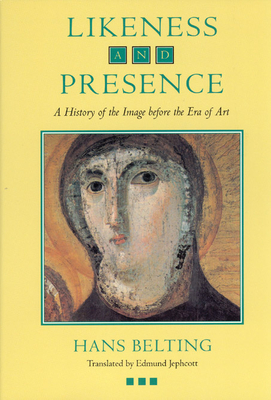 Likeness and Presence: A History of the Image Before the Era of Art - Belting, Hans, and Jephcott, Edmund (Translated by)