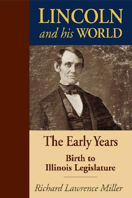 Lincoln and His World: The Early Years: Birth to Illinois Legislature - Miller, Richard Lawrence