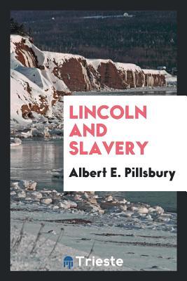 Lincoln and Slavery - Pillsbury, Albert E