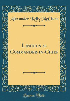 Lincoln as Commander-In-Chief (Classic Reprint) - McClure, Alexander Kelly