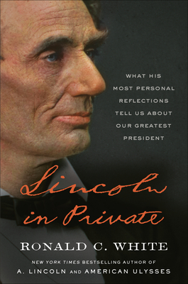 Lincoln in Private: What His Most Personal Reflections Tell Us about Our Greatest President - White, Ronald C