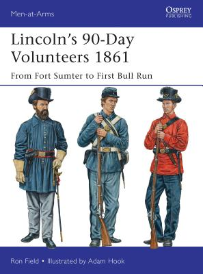 Lincoln's 90-Day Volunteers 1861: From Fort Sumter to First Bull Run - Field, Ron