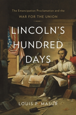 Lincoln's Hundred Days: The Emancipation Proclamation and the War for the Union - Masur, Louis P