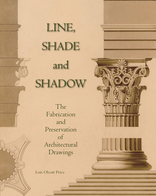 Line, Shade and Shadow: The Fabrication and Preservation of Architectural Drawings - Price, Lois Olcott