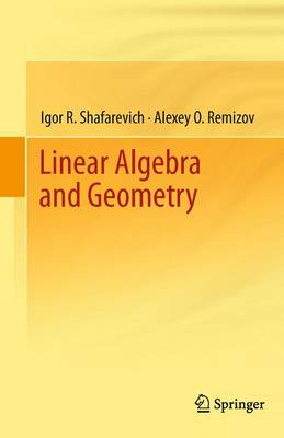 Linear Algebra and Geometry - Shafarevich, Igor R, and Remizov, Alexey O, and Kramer, David P (Translated by)