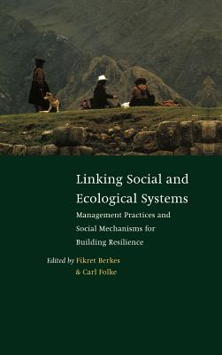 Linking Social and Ecological Systems: Management Practices and Social Mechanisms for Building Resilience - Berkes, Fikret (Editor), and Folke, Carl, Dr. (Editor), and Colding, Johan (Editor)