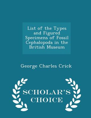 List of the Types and Figured Specimens of Fossil Cephalopoda in the British Museum - Scholar's Choice Edition - Crick, George Charles