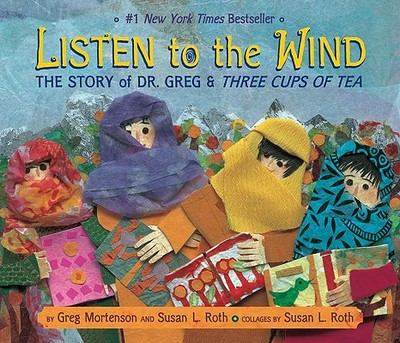 Listen to the Wind: The Story of Dr. Greg and Three Cups of Tea - Mortenson, Greg, and Roth, Susan L (Illustrator)