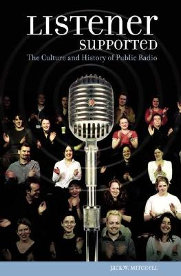 Listener Supported: The Culture and History of Public Radio - Mitchell, Jack W