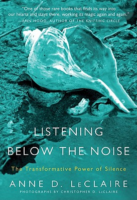 Listening Below the Noise: The Transformative Power of Silence - LeClaire, Anne D
