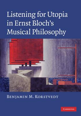 Listening for Utopia in Ernst Bloch's Musical Philosophy - Korstvedt, Benjamin M