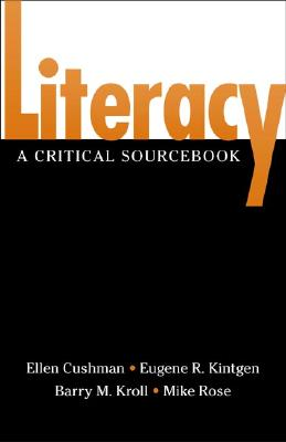 Literacy: A Critical Sourcebook - Cushman, Ellen, and Kroll, Barry, and Kintgen, Gene