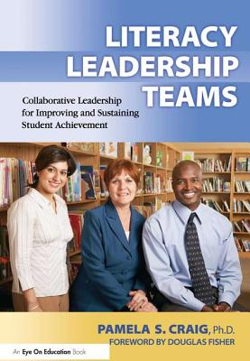 Literacy Leadership Teams: Collaborative Leadership for Improving and Sustaining Student Achievement - Craig, Pamela