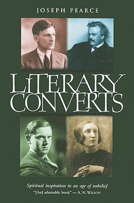 Literary Converts: Spiritual Inspiration in an Age of Unbelief - Pearce, Joseph
