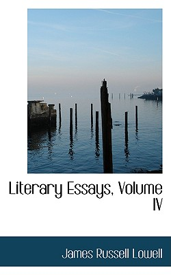 Literary Essays, Volume IV - Lowell, James Russell