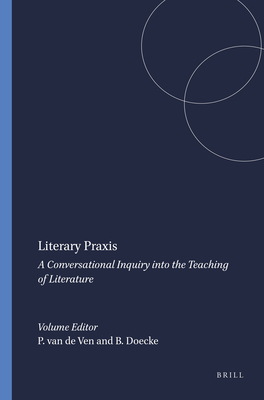 Literary Praxis: A Conversational Inquiry Into the Teaching of Literature - Van De Ven, Piet-Hein (Editor)