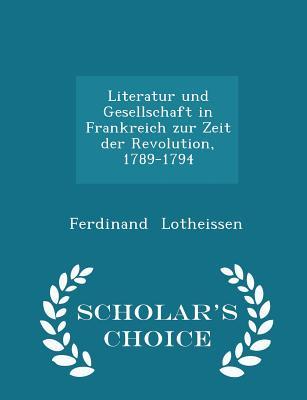 Literatur Und Gesellschaft in Frankreich Zur Zeit Der Revolution, 1789-1794 - Scholar's Choice Edition - Lotheissen, Ferdinand