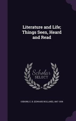 Literature and Life; Things Seen, Heard and Read - Osborn, Edward Bolland (Creator)