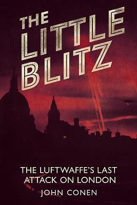 Little Blitz: The Luftwaffe's Last Attack on London - Conen, John