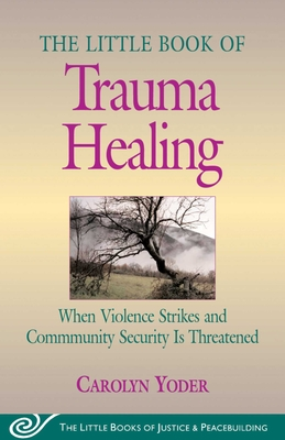 Little Book of Trauma Healing: When Violence Striked and Community Security Is Threatened - Yoder, Carolyn