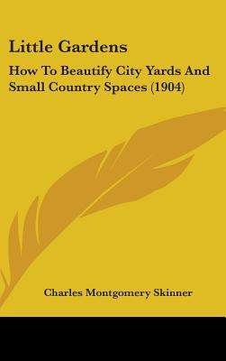 Little Gardens: How to Beautify City Yards and Small Country Spaces (1904) - Skinner, Charles Montgomery