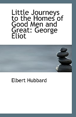 Little Journeys to the Homes of Good Men and Great: George Eliot - Hubbard, Elbert