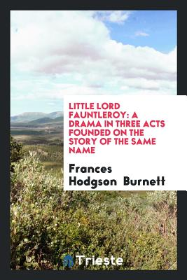 Little Lord Fauntleroy: A Drama in Three Acts Founded on the Story of the Same Name - Burnett, Frances Hodgson