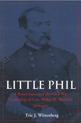 Little Phil: A Reassessment of the Civil War Leadership of Gen. Philip H. Sheridan - Wittenberg, Eric J, and Wert, Jeffry D (Foreword by)