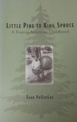 Little Pine to King Spruce: A Franco American Childhood - Pelletier, Fran