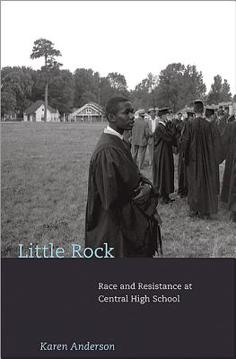 Little Rock: Race and Resistance at Central High School - Anderson, Karen