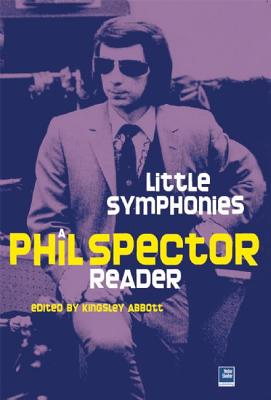 Little Symphonies: A Phil Spector Reader - Abbott, Kingsley (Editor)