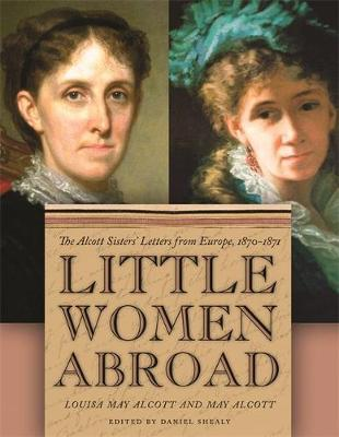 Little Women Abroad: The Alcott Sisters' Letters from Europe, 1870-1871 - Shealy, Daniel (Editor), and Alcott, Louisa, and Alcott, May