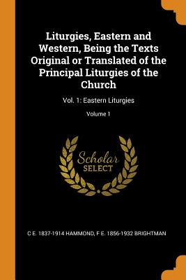 Liturgies, Eastern and Western, Being the Texts Original or Translated of the Principal Liturgies of the Church: Vol. 1: Eastern Liturgies; Volume 1 - Hammond, C E 1837-1914, and Brightman, F E 1856-1932