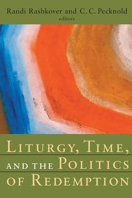 Liturgy, Time, and the Politics of Redemption - Rashkover, Randi