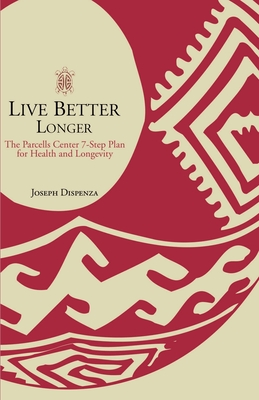Live Better Longer: The Parcells Center Seven-Step Plan for Health and Longevity - Dispenza, Joseph, and Gittleman, Ann Louise, PH.D., CNS (Foreword by)