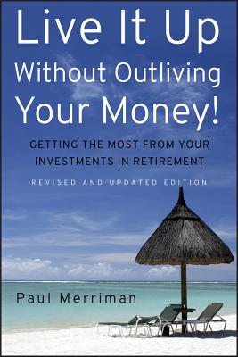 Live It Up Without Outliving Your Money!: Getting the Most from Your Investments in Retirement - Merriman, Paul