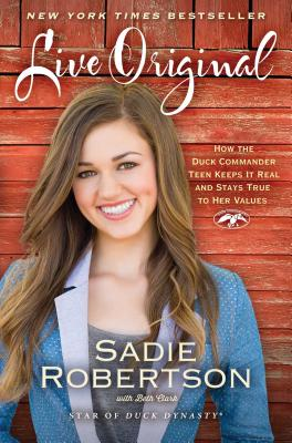 Live Original: How the Duck Commander Teen Keeps It Real and Stays True to Her Values - Robertson, Sadie, and Clark, Beth