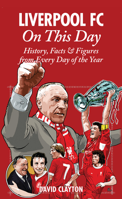 Liverpool FC On This Day: History, Facts & Figures from Every Day of the Year - Clayton, David