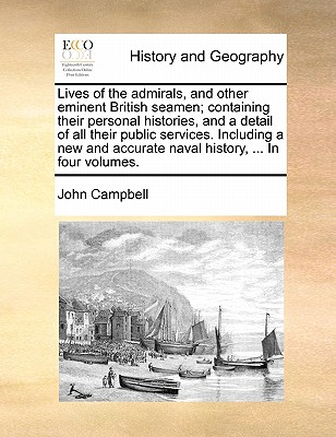 Lives of the Admirals, and Other Eminent British Seamen; Containing Their Personal Histories, and a Detail of All Their Public Services. Including a New and Accurate Naval History, ... in Four Volumes. - Campbell, John