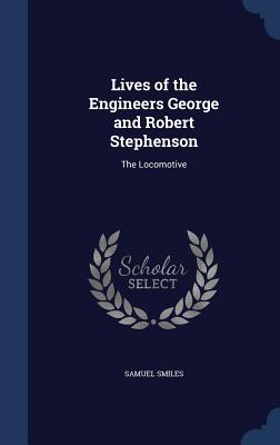 Lives of the Engineers George and Robert Stephenson: The Locomotive - Smiles, Samuel